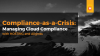Compliance-as-a-Crisis: Managing Cloud Compliance