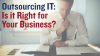 Outsourcing IT: Is it Right for Your Business?