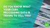 Do you know what your Cash Processing data is trying to tell you ?