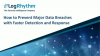 How to Prevent Major Data Breaches with Faster Detection and Response