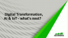 Digital Transformation, AI & IoT  - what's next?