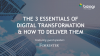 The 3 Essentials of Digital Transformation & How to Deliver Them