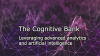 The Cognitive Bank: Leveraging Advanced Analytics and Artificial Intelligence