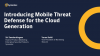 Introducing Mobile Threat Defense for the Cloud Generation