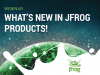 What's new in JFrog Products!