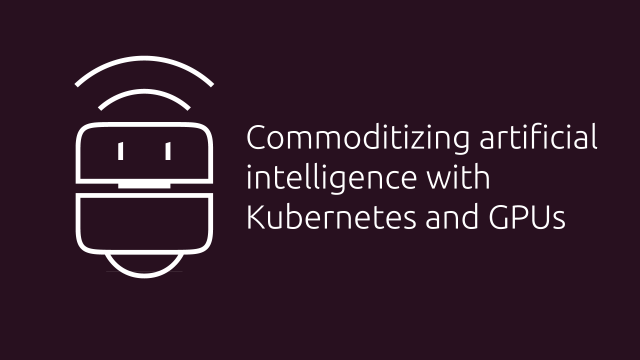 Commoditizing artificial intelligence with Kubernetes and GPUs