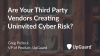 Are Your Third Party Vendors Creating Uninvited Cyber Risk?