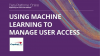 Using Machine Learning to Manage User Access