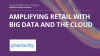 Amplifying Retail with Big Data and The Cloud