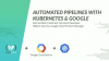 Deploy containerized applications & automate pipelines with Kubernetes & Google