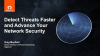 Detect Threats Faster and Advance Your Network Security