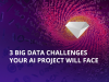 3 Big Data Challenges Your AI Project Will Face