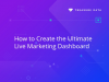 How To Create The Ultimate Live Marketing Dashboard