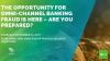 The opportunity for Omni-channel banking fraudsters is here – are you prepared?