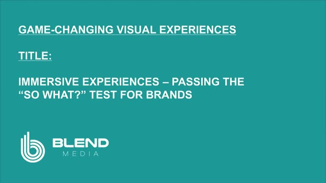 "IMMERSIVE EXPERIENCES - PASSING THE ""SO WHAT?"" TEST FOR BRANDS"
