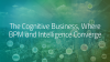 The Cognitive Business, where BPM and Intelligence Converge.