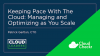 Keeping Pace with The Cloud: Managing and Optimizing as You Scale