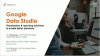 Data Studio: Visualization & Reporting Solutions to Enable Better Decisions