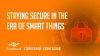 Staying Secure in the Era of Smart Things