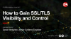 How to Gain SSL / TLS Visibility and Control