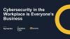 Cybersecurity in the Workplace is Everyone's Business