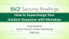 Briefings Part 1 Using Metadata Generation to Supercharge your Incident Response