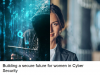 Building a secure future for women in Cyber Security