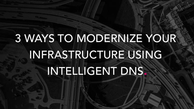 3 Ways to Modernize Your Infrastructure Using Intelligent DNS