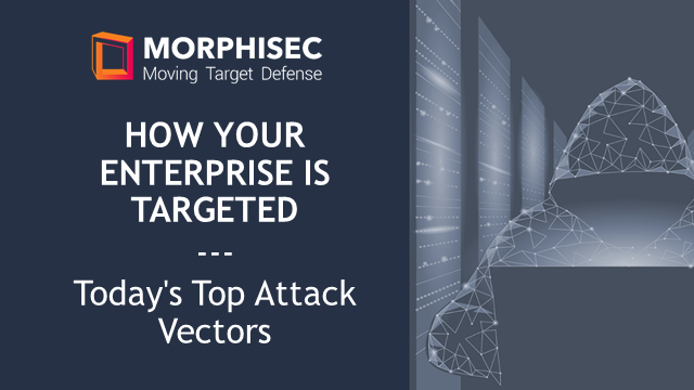 How Your Enterprise is Targeted - Today's Top Attack Vectors