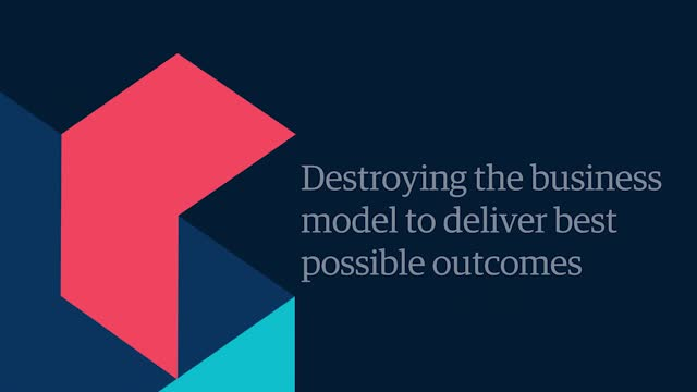 Destroying the business model to deliver best possible outcomes