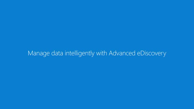 Manage data intelligently with Advanced eDiscovery