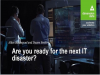 Are you ready for the next IT disaster?