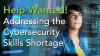 Help Wanted! – Addressing the Cybersecurity Skills Shortage