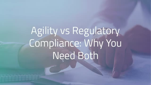 Agility vs Regulatory Compliance: Why You Need Both