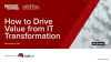 How to Drive Value from IT Transformation