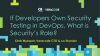 If Developers Own Security Testing in DevOps - What is Security's Role?