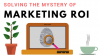 Solving the Mystery of ROI: How to Find Marketing's Impact on the Business