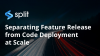 Separating Feature Release from Code Deployment at Scale
