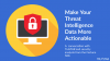 Make Your Threat Intelligence Data More Actionable
