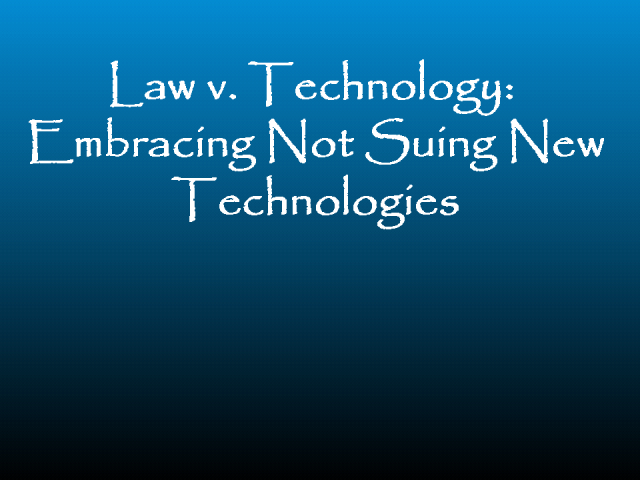 Law vs. Technology: Embracing Not Suing New Technologies (CLE)
