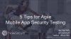 5 Tips for Agile Mobile App Security Testing
