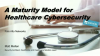 A Maturity Model for Healthcare Cybersecurity