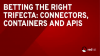 Betting the Right Trifecta: Connectors, Containers and APIs