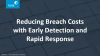 Reducing Breach Costs with Early Detection and Rapid Response