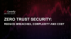 Zero Trust Security: Reduce Breaches, Complexity, and Cost