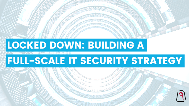 Locked Down: Building a Full-Scale IT Security Strategy