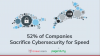 52% of Companies Sacrifice Cybersecurity for Speed