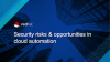 Security Risks & Opportunities in Cloud Automation