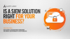 Is a SIEM Solution Right for Your Business?