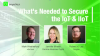 What's Needed to Secure the IoT & IIoT